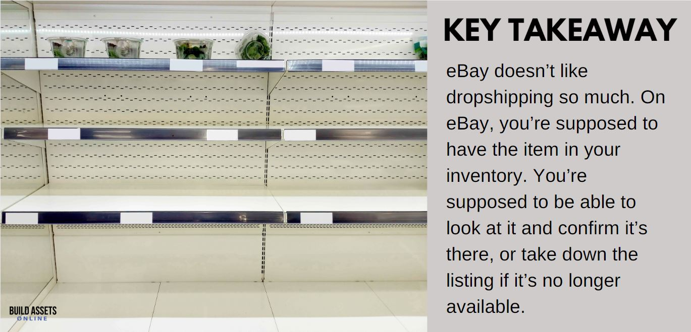eBay Dropshipping Horror Story Takeway: eBay doesn't like dropshipping so much. On eBay, you're supposed to have the item in your inventory. You're supposed to be able to look at it and confirm it's there, or take down the listing if it's no longer available.