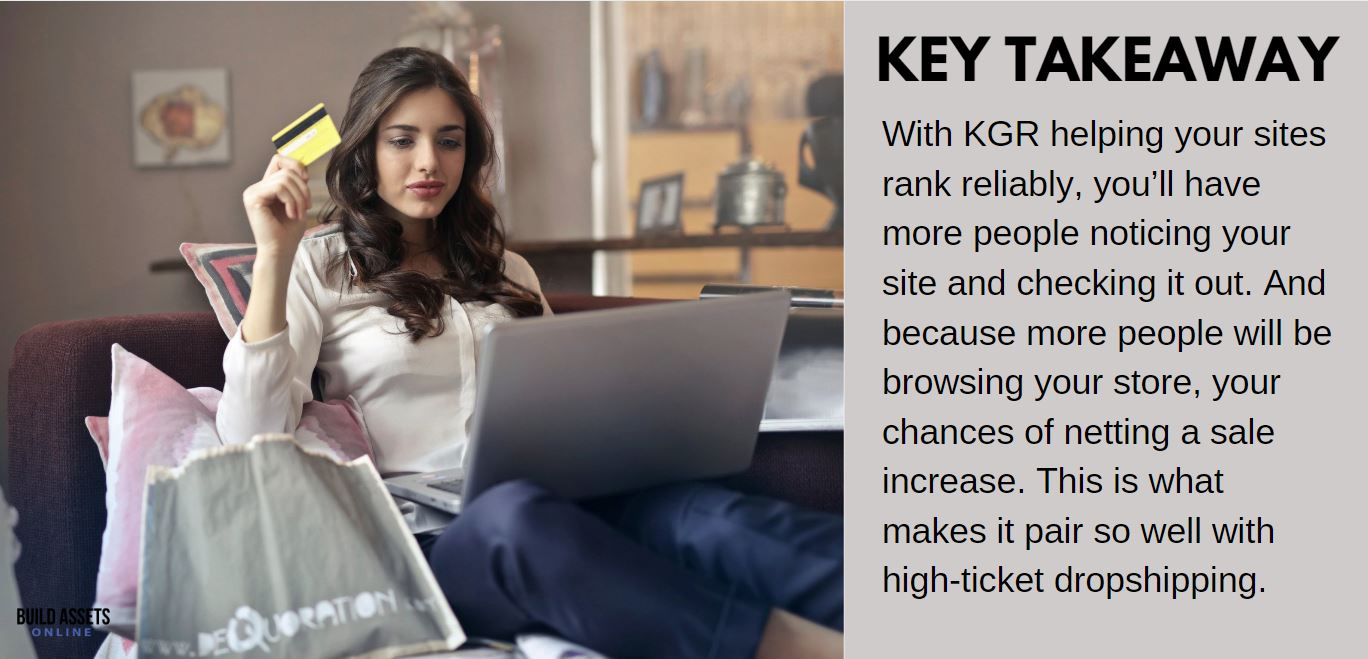 Keyword Research and KGR Tip: With KGR helping your sites rank reliably, you'll have more people noticing your site and checking it out. And because more people will be browsing your store, your chances of netting a sale increase. This is what makes it pair so well with high-ticket dropshipping.