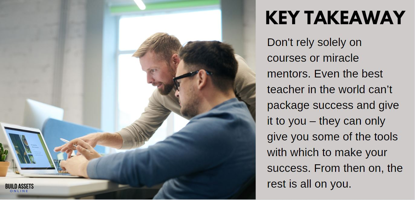 Dropshipping Mentor Tip: Don't rely solely on courses or miracle mentors. Even the best teacher in the world can't package success and give it to you – they can only give you some of the tools with which to make your success. From then on, the rest is all on you.