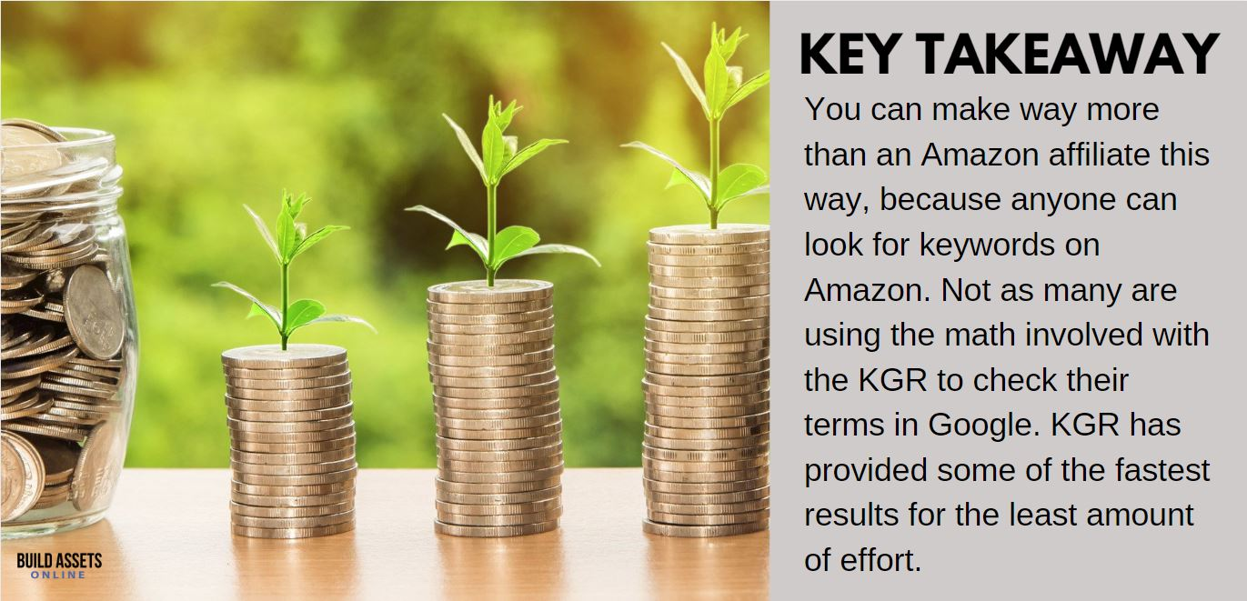 Keyword Research and KGR Tip: You can make way more than an Amazon affiliate this way, because anyone can look for keywords on Amazon. Not as many are using the math involved with the KGR to check their terms in Google. KGR has provided some of the fastest results for the least amount of effort.