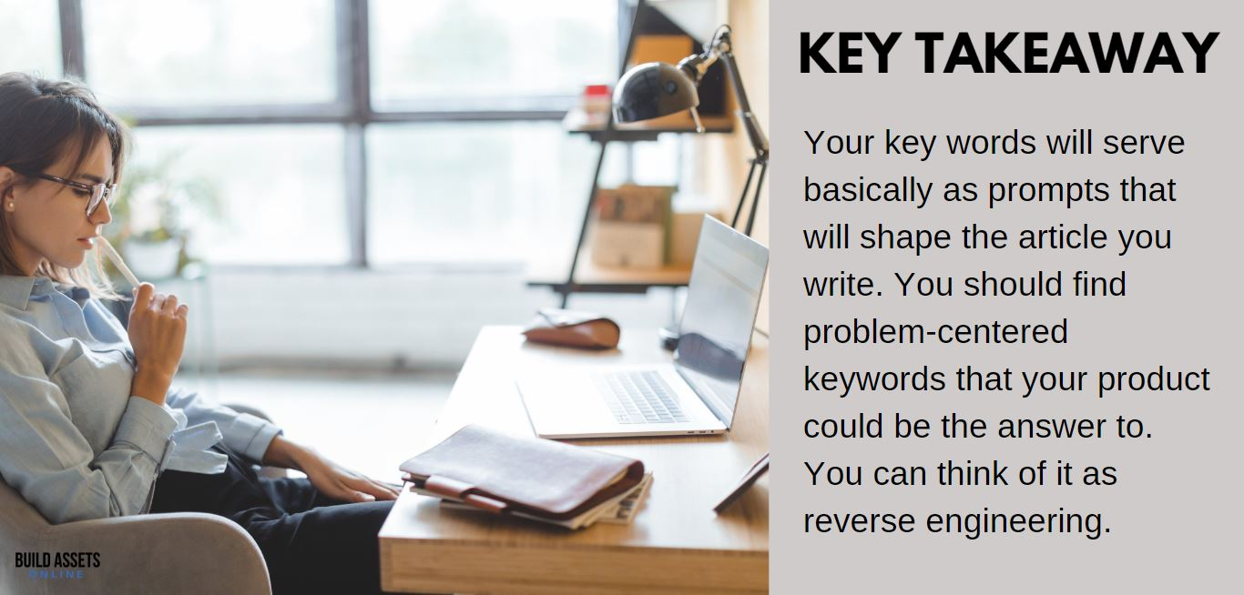 ClickBank Site Tip: Your key words will serve basically as prompts that will shape the article you write. You should find problem-centered keywords that your product could be the answer to. You can think of it as reverse engineering.